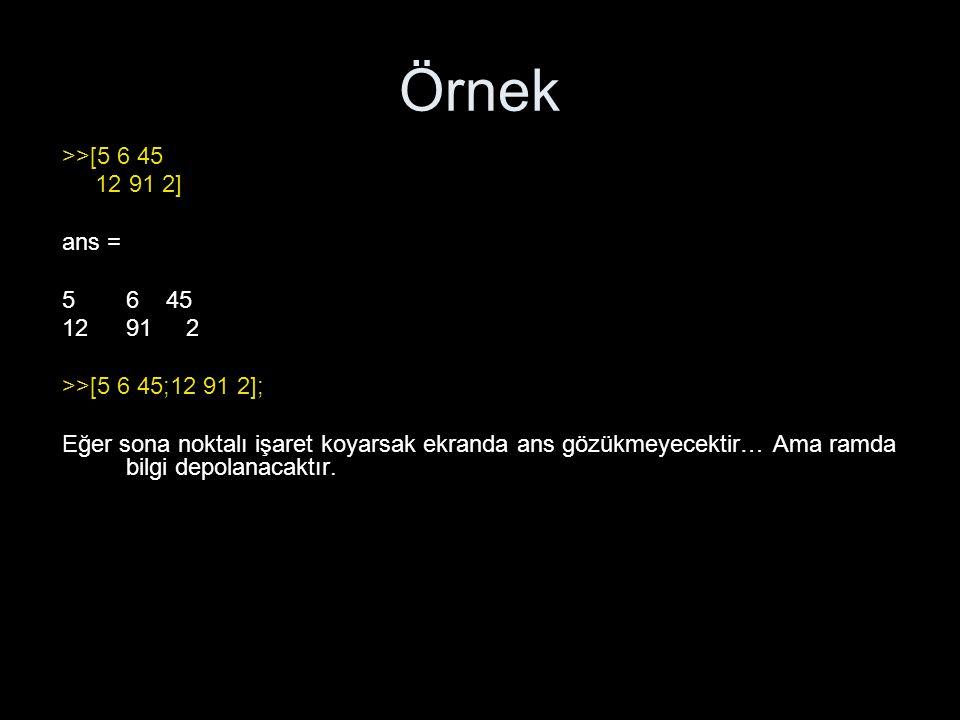Örnek >>[5 6 45. 12 91 2] ans = 6 45. 91 2. >>[5 6 45;12 91 2];